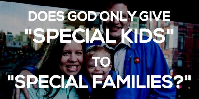"Does God Really Only Give ""Special Kids To Special Parents?"" Spoiler Alert: Yes…and No."
